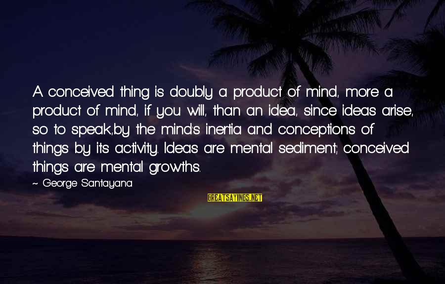 Growths Sayings By George Santayana: A conceived thing is doubly a product of mind, more a product of mind, if
