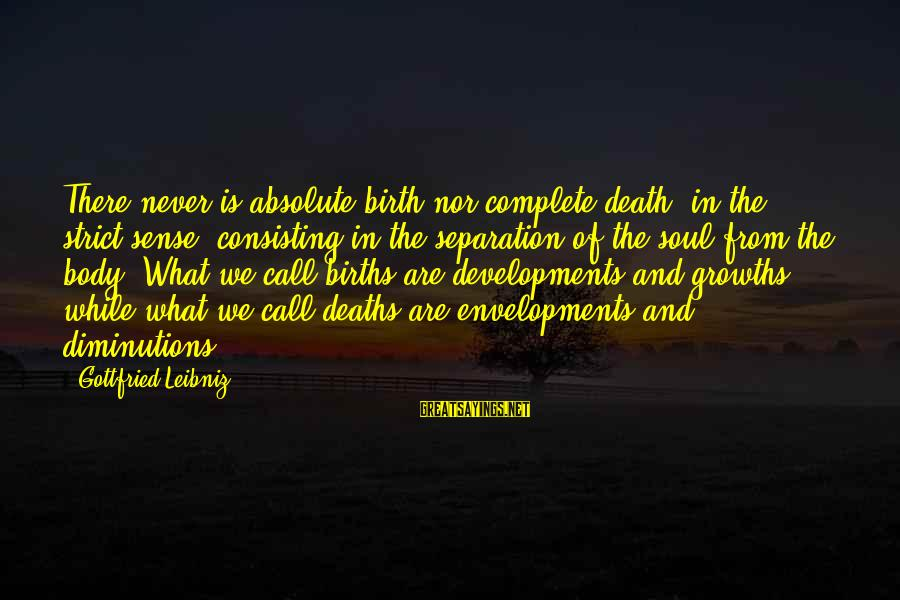 Growths Sayings By Gottfried Leibniz: There never is absolute birth nor complete death, in the strict sense, consisting in the
