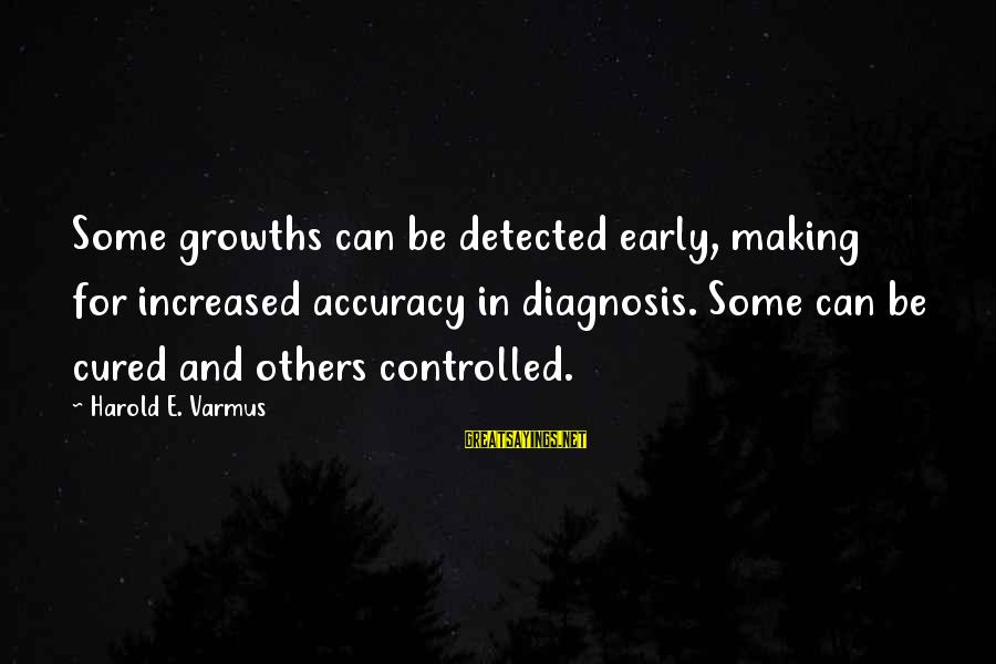 Growths Sayings By Harold E. Varmus: Some growths can be detected early, making for increased accuracy in diagnosis. Some can be