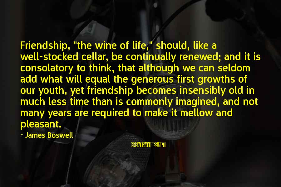 "Growths Sayings By James Boswell: Friendship, ""the wine of life,"" should, like a well-stocked cellar, be continually renewed; and it"
