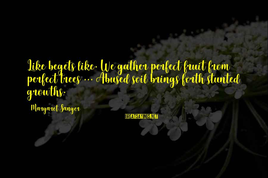 Growths Sayings By Margaret Sanger: Like begets like. We gather perfect fruit from perfect trees ... Abused soil brings forth