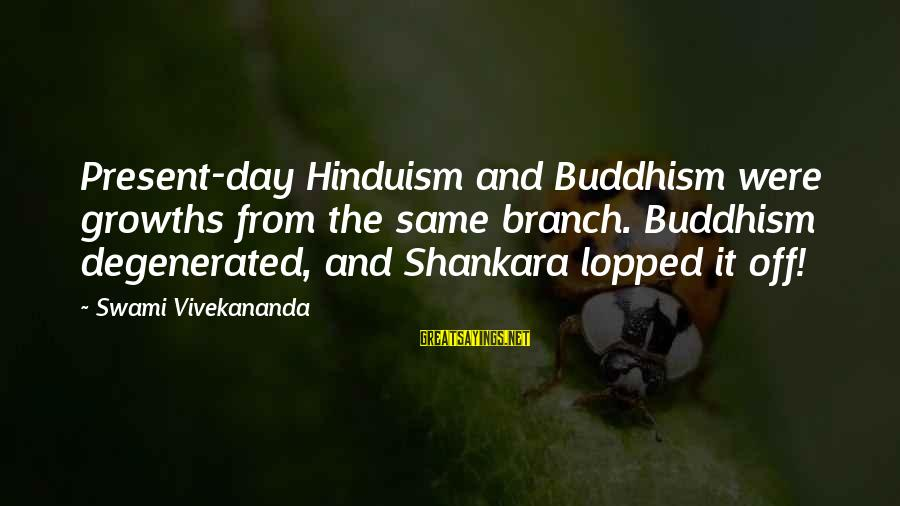 Growths Sayings By Swami Vivekananda: Present-day Hinduism and Buddhism were growths from the same branch. Buddhism degenerated, and Shankara lopped
