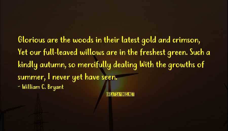 Growths Sayings By William C. Bryant: Glorious are the woods in their latest gold and crimson, Yet our full-leaved willows are