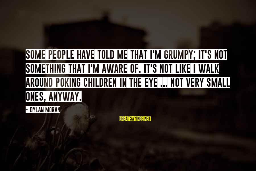 Grumpy People Sayings By Dylan Moran: Some people have told me that I'm grumpy; it's not something that I'm aware of.