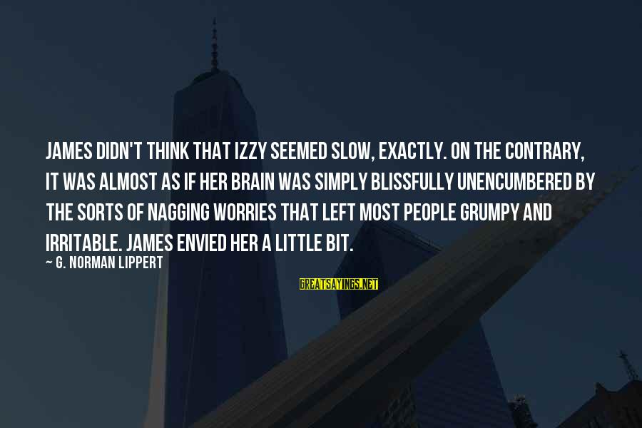 Grumpy People Sayings By G. Norman Lippert: James didn't think that Izzy seemed slow, exactly. On the contrary, it was almost as