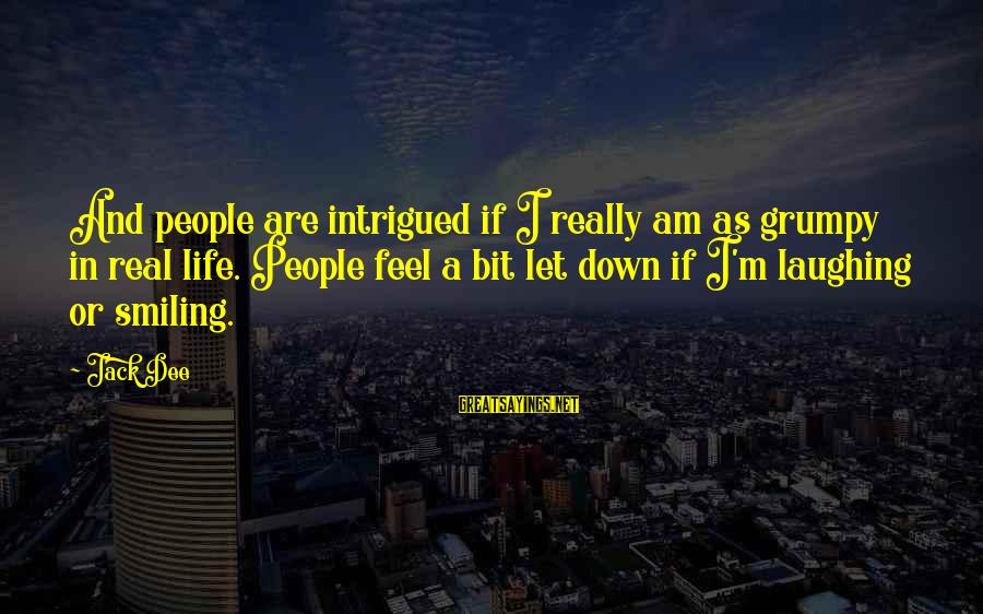 Grumpy People Sayings By Jack Dee: And people are intrigued if I really am as grumpy in real life. People feel
