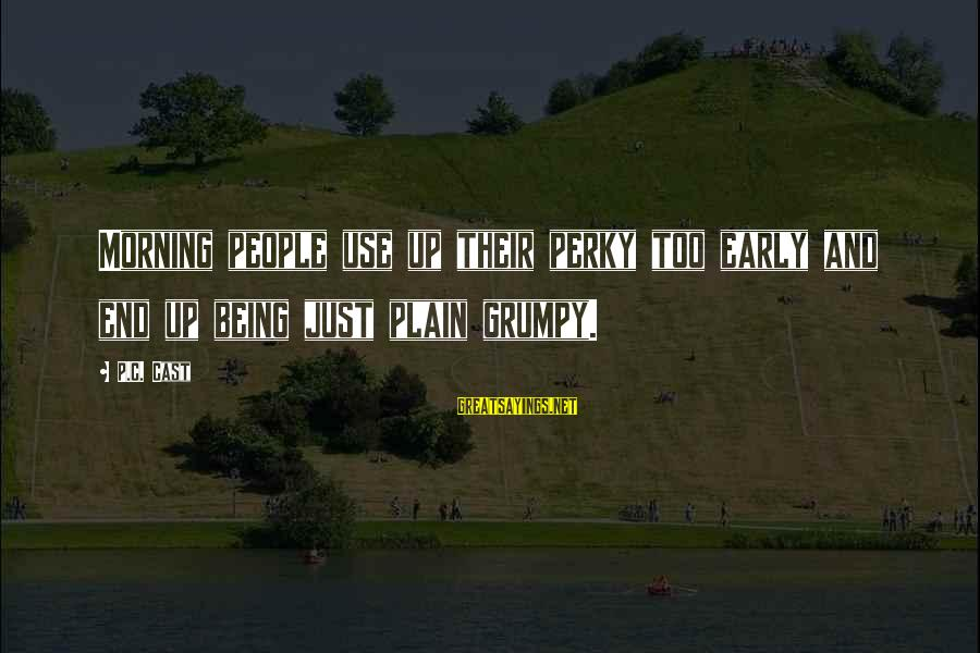 Grumpy People Sayings By P.C. Cast: Morning people use up their perky too early and end up being just plain grumpy.