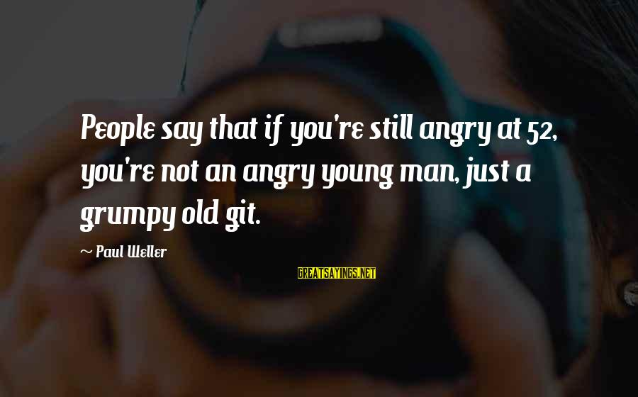 Grumpy People Sayings By Paul Weller: People say that if you're still angry at 52, you're not an angry young man,