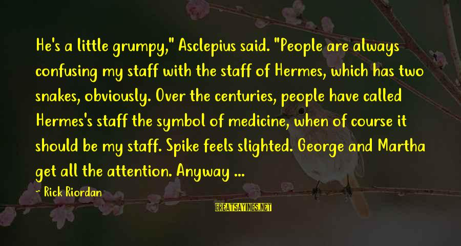"""Grumpy People Sayings By Rick Riordan: He's a little grumpy,"""" Asclepius said. """"People are always confusing my staff with the staff"""