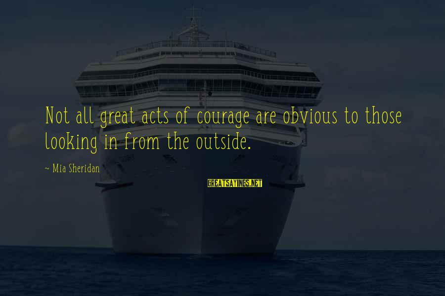 Gru's Sayings By Mia Sheridan: Not all great acts of courage are obvious to those looking in from the outside.