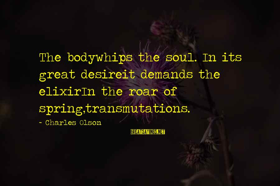 Gsa Advantage Sayings By Charles Olson: The bodywhips the soul. In its great desireit demands the elixirIn the roar of spring,transmutations.