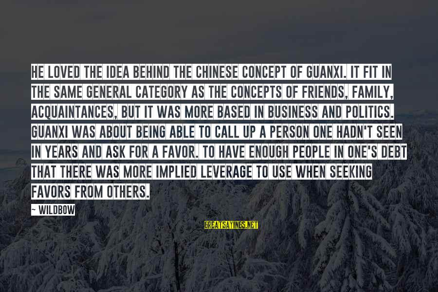 Guanxi Sayings By Wildbow: He loved the idea behind the Chinese concept of guanxi. It fit in the same
