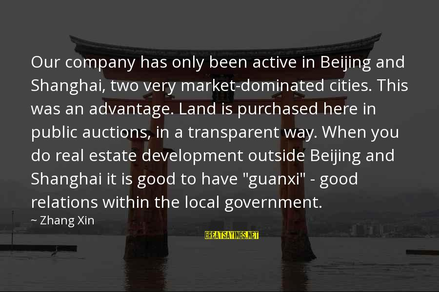 Guanxi Sayings By Zhang Xin: Our company has only been active in Beijing and Shanghai, two very market-dominated cities. This
