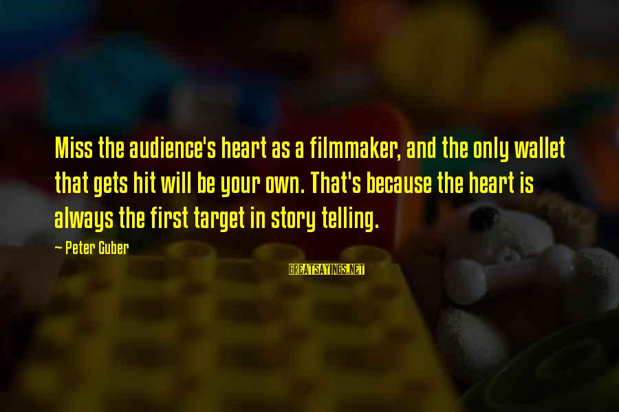 Guber Sayings By Peter Guber: Miss the audience's heart as a filmmaker, and the only wallet that gets hit will