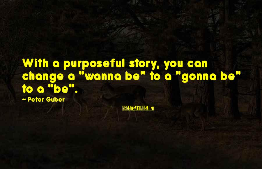 """Guber Sayings By Peter Guber: With a purposeful story, you can change a """"wanna be"""" to a """"gonna be"""" to"""