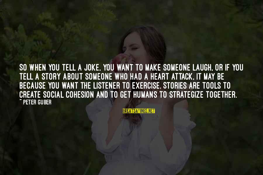 Guber Sayings By Peter Guber: So when you tell a joke, you want to make someone laugh, or if you