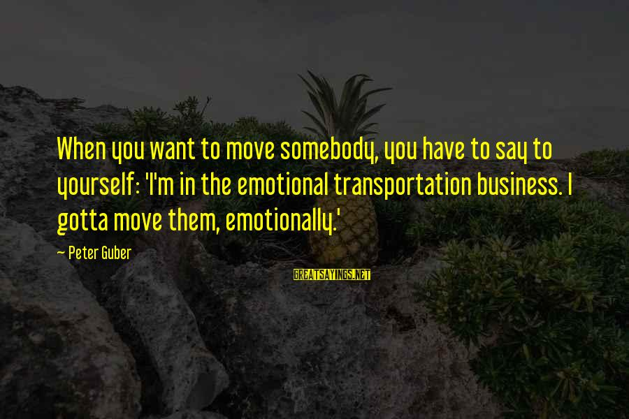 Guber Sayings By Peter Guber: When you want to move somebody, you have to say to yourself: 'I'm in the