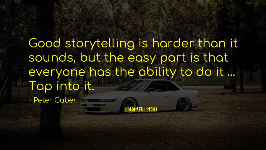 Guber Sayings By Peter Guber: Good storytelling is harder than it sounds, but the easy part is that everyone has