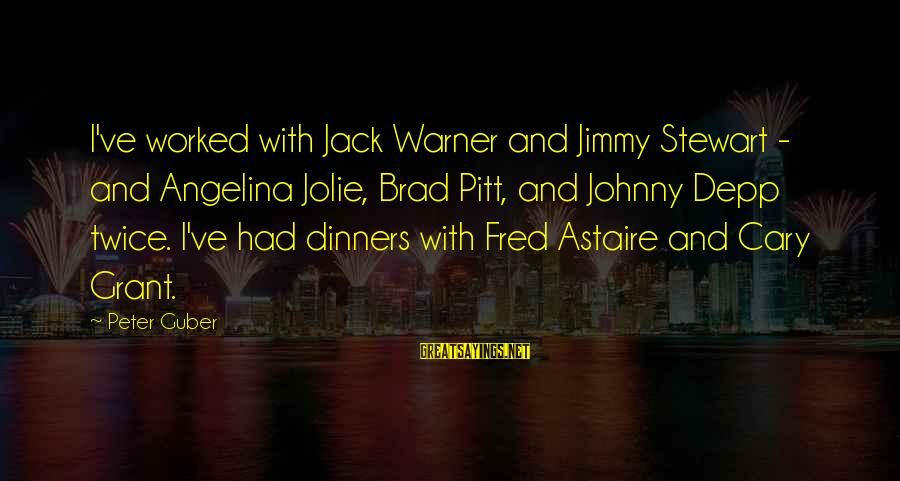 Guber Sayings By Peter Guber: I've worked with Jack Warner and Jimmy Stewart - and Angelina Jolie, Brad Pitt, and