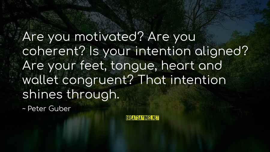 Guber Sayings By Peter Guber: Are you motivated? Are you coherent? Is your intention aligned? Are your feet, tongue, heart
