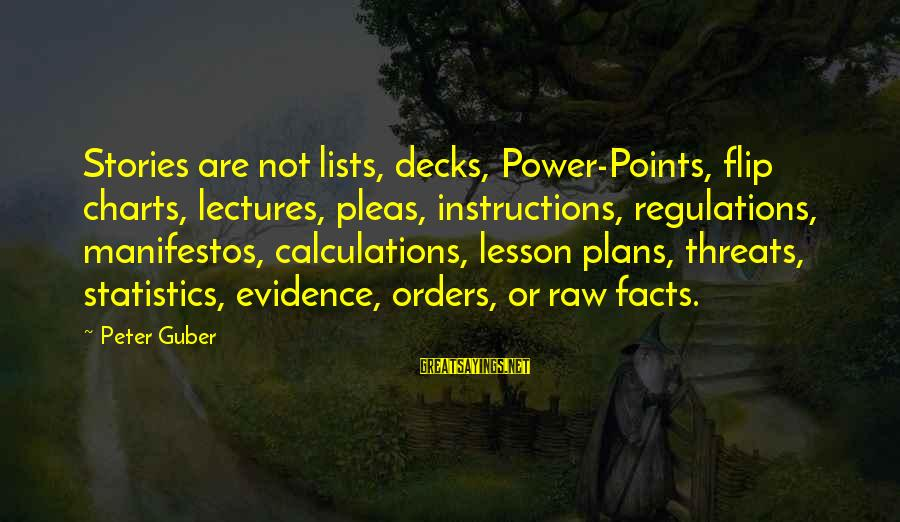 Guber Sayings By Peter Guber: Stories are not lists, decks, Power-Points, flip charts, lectures, pleas, instructions, regulations, manifestos, calculations, lesson