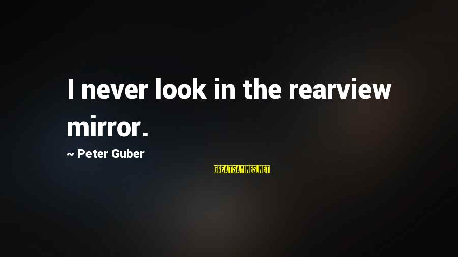 Guber Sayings By Peter Guber: I never look in the rearview mirror.