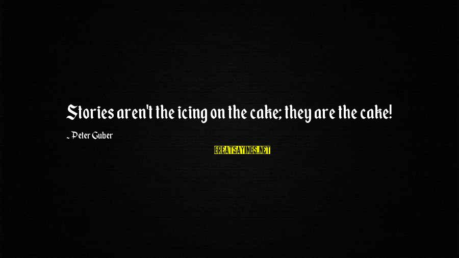 Guber Sayings By Peter Guber: Stories aren't the icing on the cake; they are the cake!