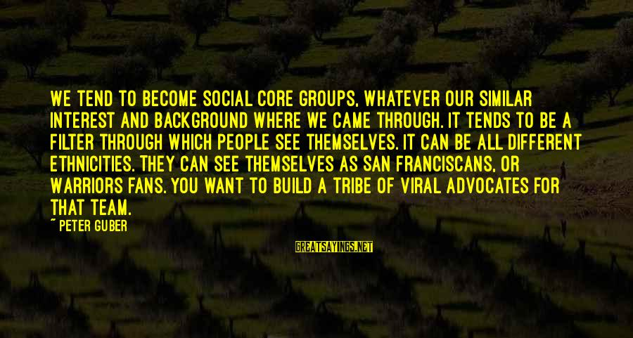 Guber Sayings By Peter Guber: We tend to become social core groups, whatever our similar interest and background where we