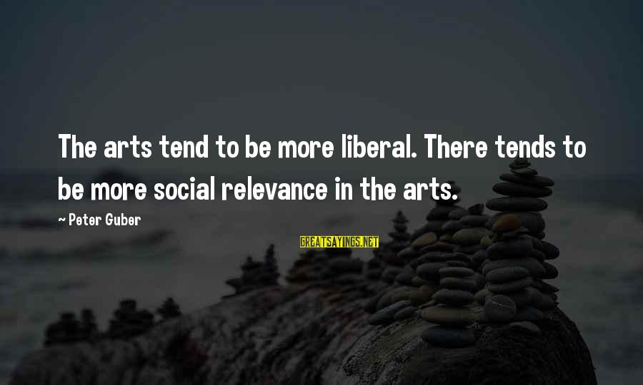 Guber Sayings By Peter Guber: The arts tend to be more liberal. There tends to be more social relevance in