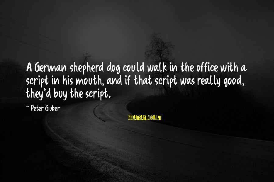 Guber Sayings By Peter Guber: A German shepherd dog could walk in the office with a script in his mouth,