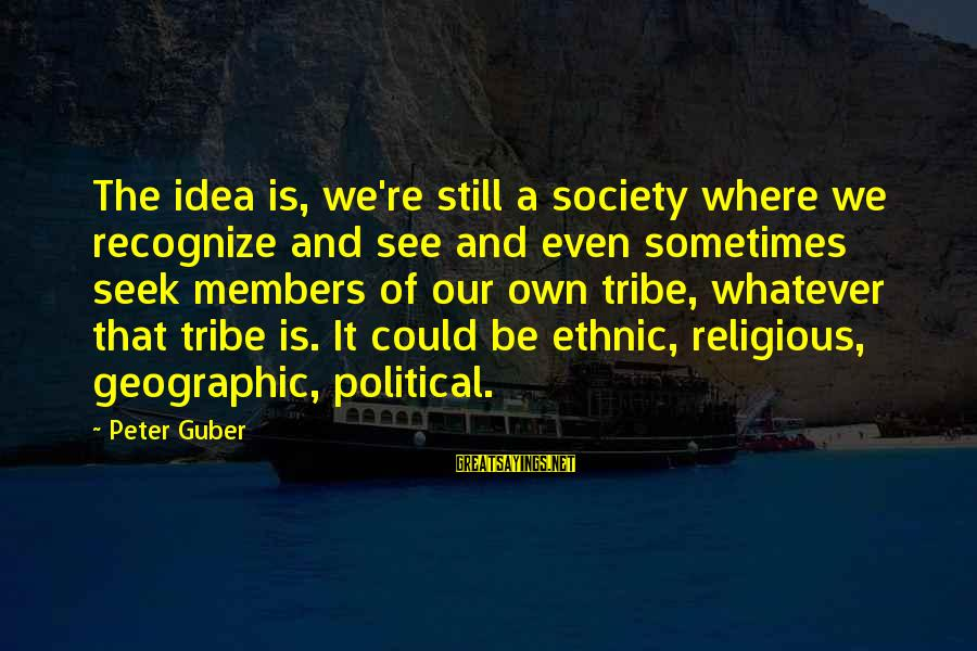 Guber Sayings By Peter Guber: The idea is, we're still a society where we recognize and see and even sometimes