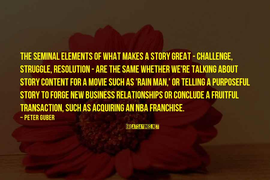 Guber Sayings By Peter Guber: The seminal elements of what makes a story great - challenge, struggle, resolution - are