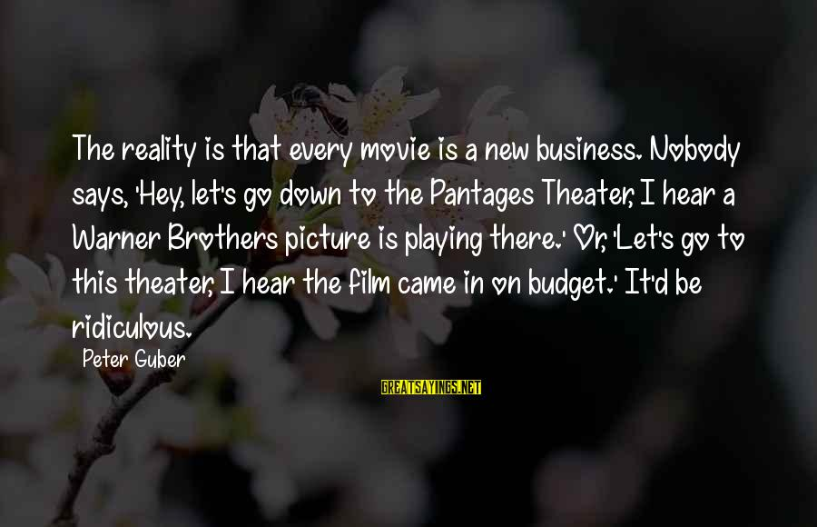 Guber Sayings By Peter Guber: The reality is that every movie is a new business. Nobody says, 'Hey, let's go