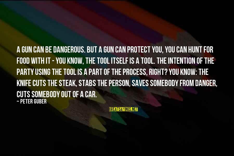 Guber Sayings By Peter Guber: A gun can be dangerous. But a gun can protect you, you can hunt for