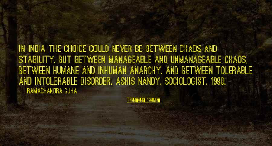 Guha Sayings By Ramachandra Guha: In India the choice could never be between chaos and stability, but between manageable and