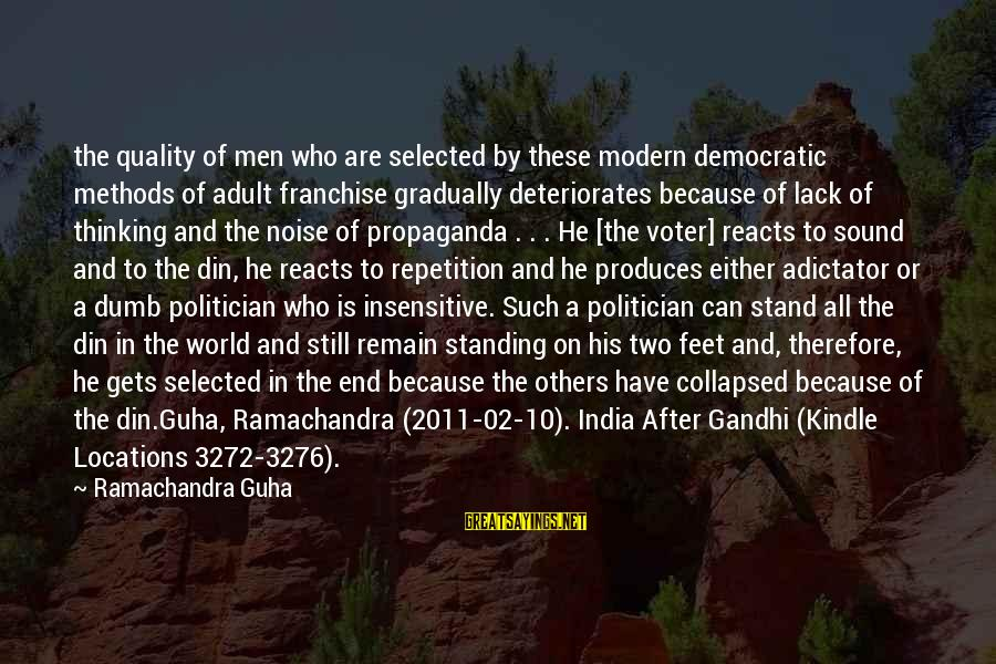 Guha Sayings By Ramachandra Guha: the quality of men who are selected by these modern democratic methods of adult franchise