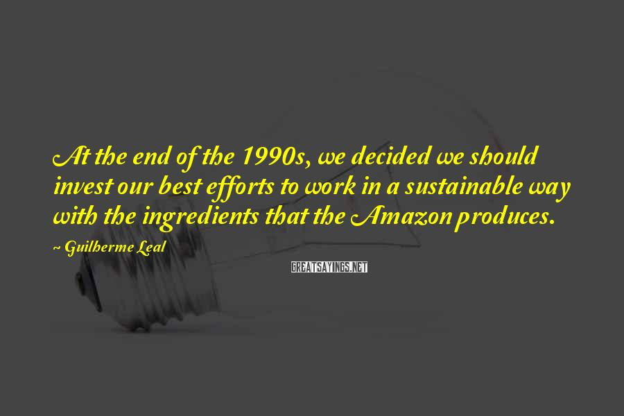 Guilherme Leal Sayings: At the end of the 1990s, we decided we should invest our best efforts to