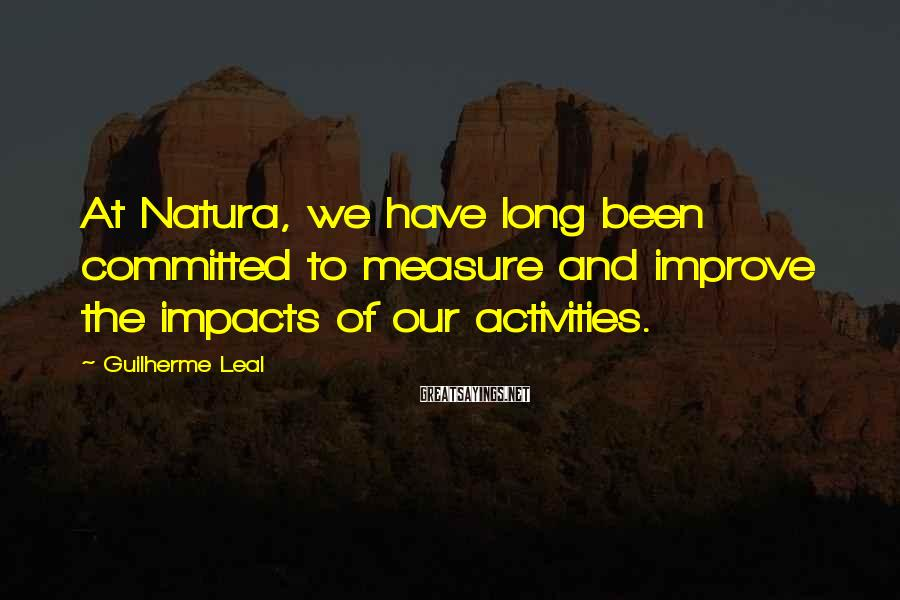 Guilherme Leal Sayings: At Natura, we have long been committed to measure and improve the impacts of our