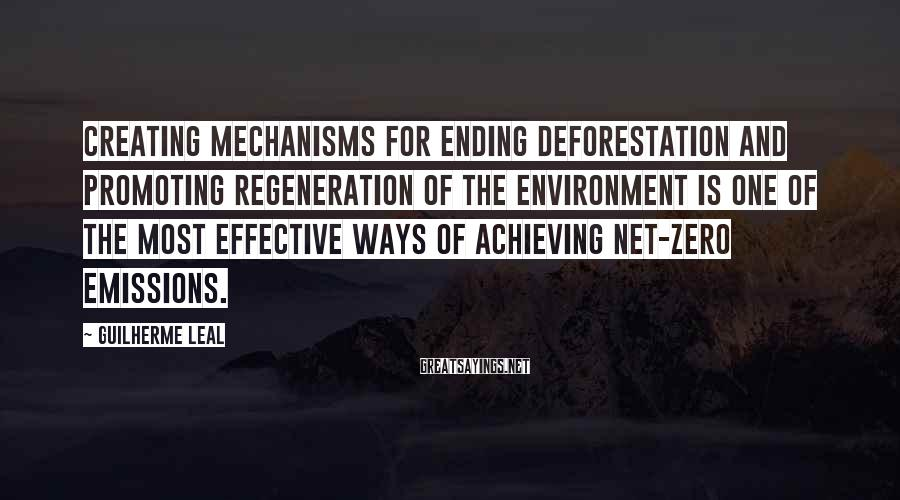 Guilherme Leal Sayings: Creating mechanisms for ending deforestation and promoting regeneration of the environment is one of the