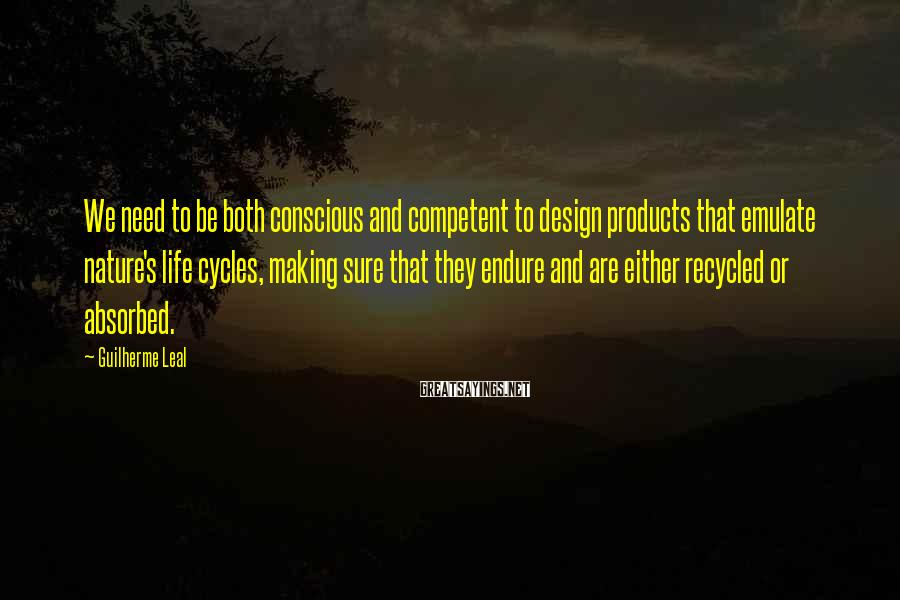 Guilherme Leal Sayings: We need to be both conscious and competent to design products that emulate nature's life