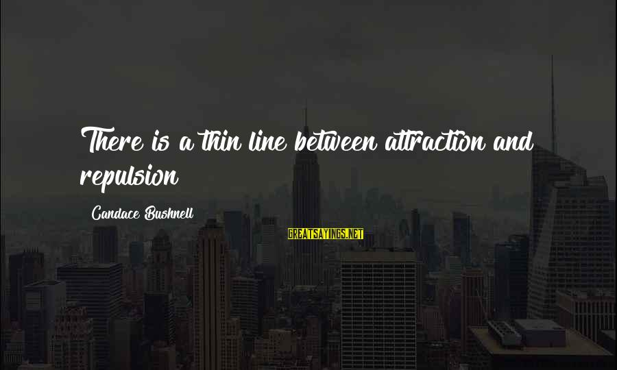 Guillermo Maldonado Sayings By Candace Bushnell: There is a thin line between attraction and repulsion