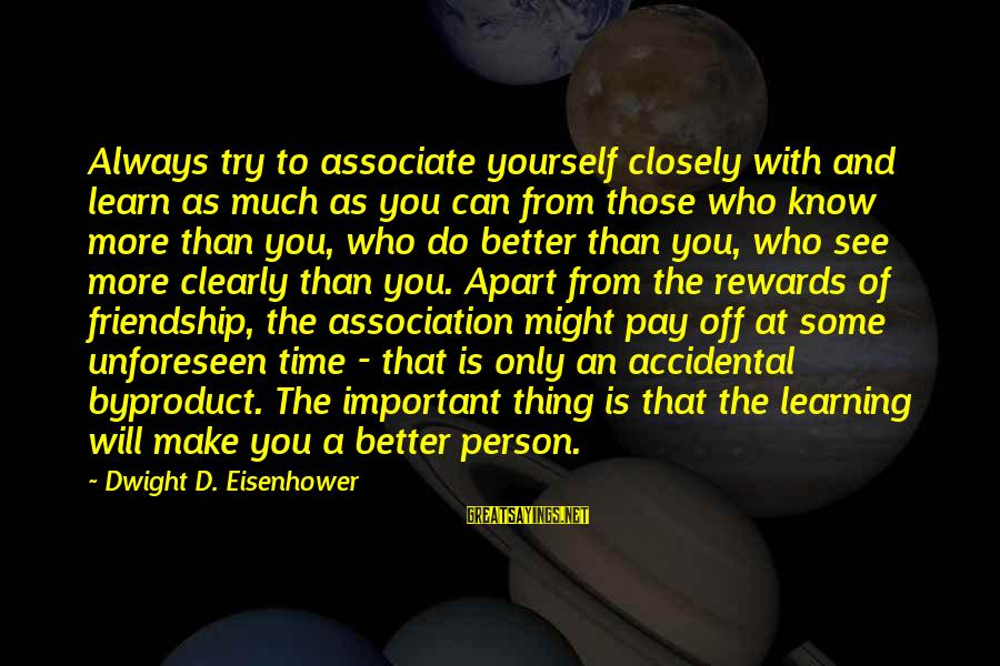 Guillermo Maldonado Sayings By Dwight D. Eisenhower: Always try to associate yourself closely with and learn as much as you can from