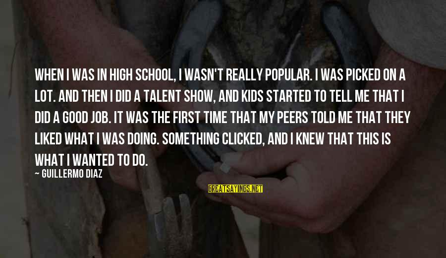 Guillermo Tell Sayings By Guillermo Diaz: When I was in high school, I wasn't really popular. I was picked on a