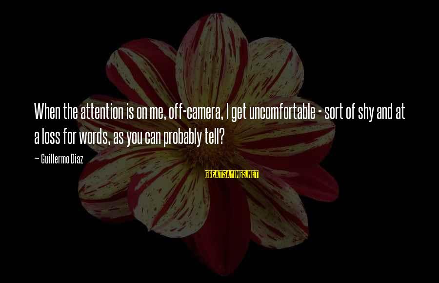 Guillermo Tell Sayings By Guillermo Diaz: When the attention is on me, off-camera, I get uncomfortable - sort of shy and