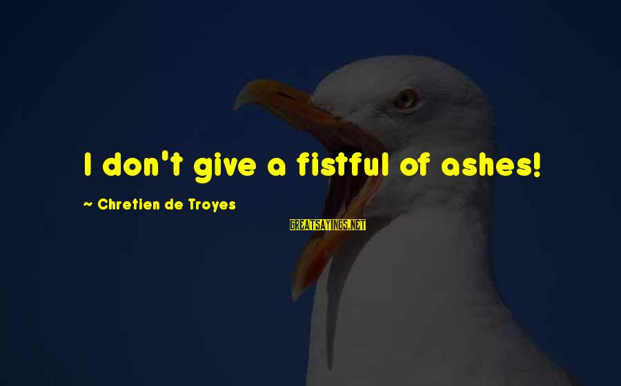 Guinevere Sayings By Chretien De Troyes: I don't give a fistful of ashes!