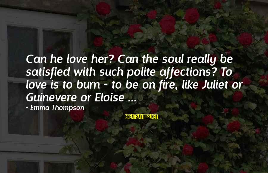 Guinevere Sayings By Emma Thompson: Can he love her? Can the soul really be satisfied with such polite affections? To