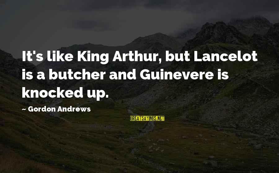 Guinevere Sayings By Gordon Andrews: It's like King Arthur, but Lancelot is a butcher and Guinevere is knocked up.