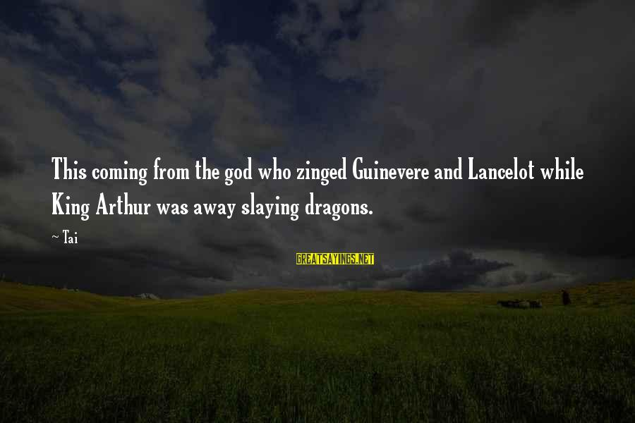 Guinevere Sayings By Tai: This coming from the god who zinged Guinevere and Lancelot while King Arthur was away