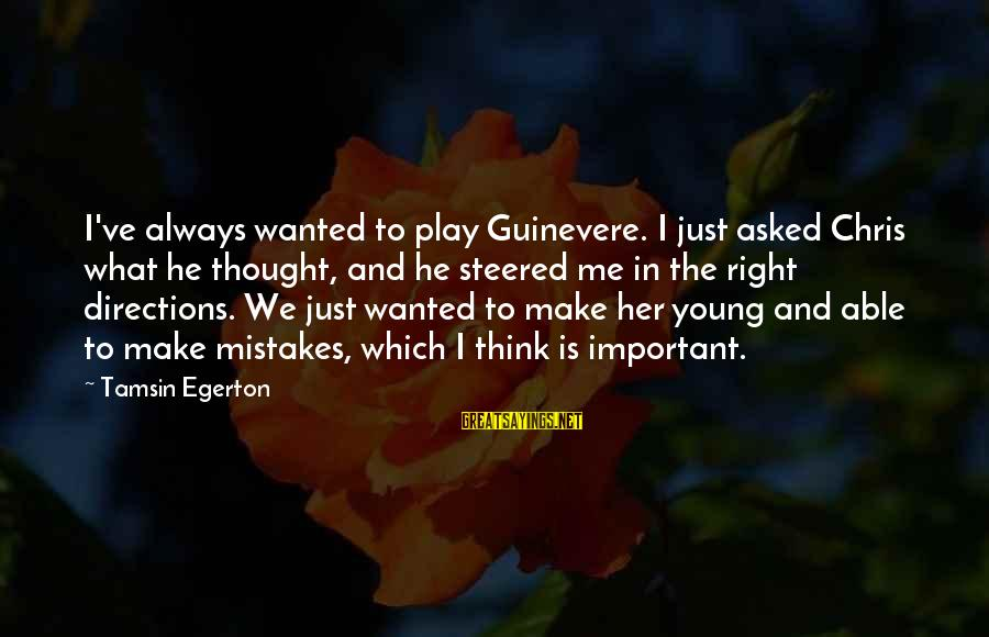 Guinevere Sayings By Tamsin Egerton: I've always wanted to play Guinevere. I just asked Chris what he thought, and he