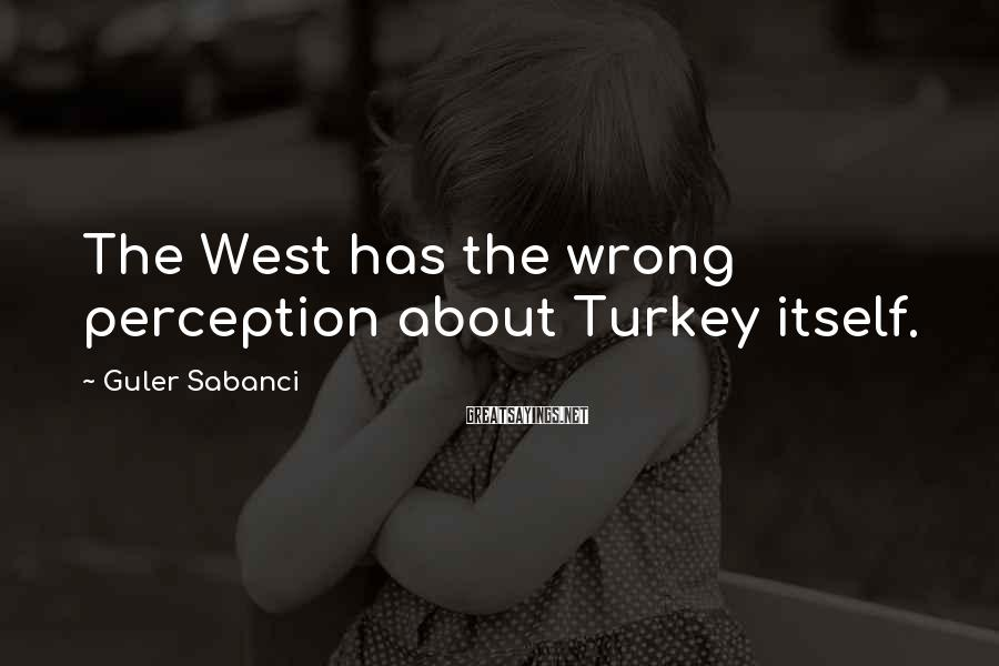 Guler Sabanci Sayings: The West has the wrong perception about Turkey itself.